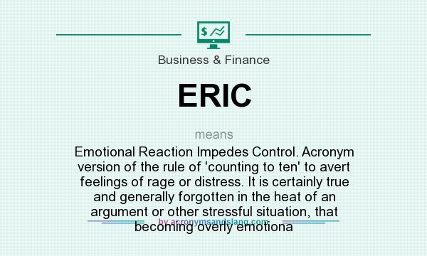 What does ERIC mean? It stands for Emotional Reaction Impedes Control. Acronym version of the rule of `counting to ten` to avert feelings of rage or distress. It is certainly true and generally forgotten in the heat of an argument or other stressful situation, that becoming overly emotiona