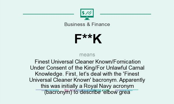 What does F**K mean? It stands for Finest Universal Cleaner Known/Fornication Under Consent of the King/For Unlawful Carnal Knowledge. First, let`s deal with the `Finest Universal Cleaner Known` bacronym. Apparently this was initially a Royal Navy acronym (bacronym) to describe `elbow grea