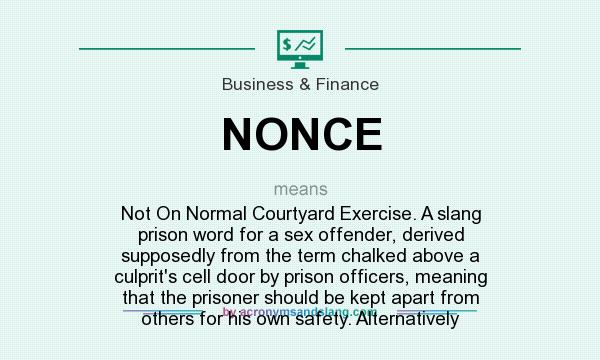 What does NONCE mean? It stands for Not On Normal Courtyard Exercise. A slang prison word for a sex offender, derived supposedly from the term chalked above a culprit`s cell door by prison officers, meaning that the prisoner should be kept apart from others for his own safety. Alternatively