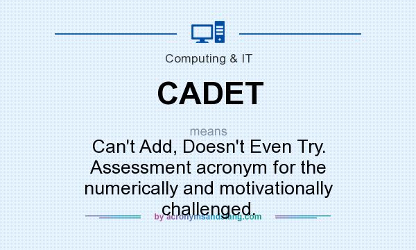What does CADET mean? It stands for Can`t Add, Doesn`t Even Try. Assessment acronym for the numerically and motivationally challenged.