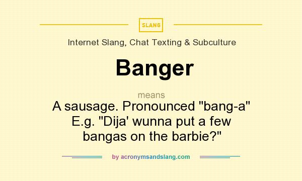 What does Banger mean? It stands for A sausage. Pronounced bang-a E.g. Dija` wunna put a few bangas on the barbie?
