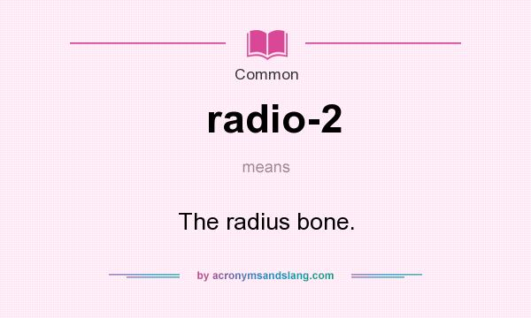 What does radio-2 mean? It stands for The radius bone.