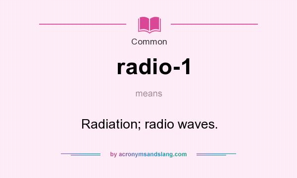 What does radio-1 mean? It stands for Radiation; radio waves.