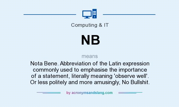 What does NB mean? It stands for Nota Bene. Abbreviation of the Latin expression commonly used to emphasise the importance of a statement, literally meaning `observe well`. Or less politely and more amusingly, No Bullshit.