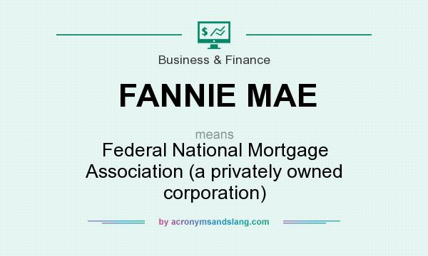 What does FANNIE MAE mean? It stands for Federal National Mortgage Association (a privately owned corporation)