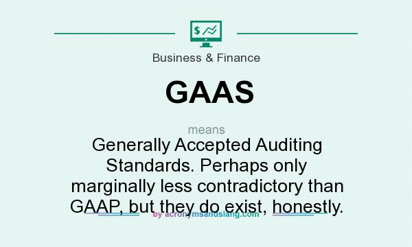 What does GAAS mean? It stands for Generally Accepted Auditing Standards. Perhaps only marginally less contradictory than GAAP, but they do exist, honestly.