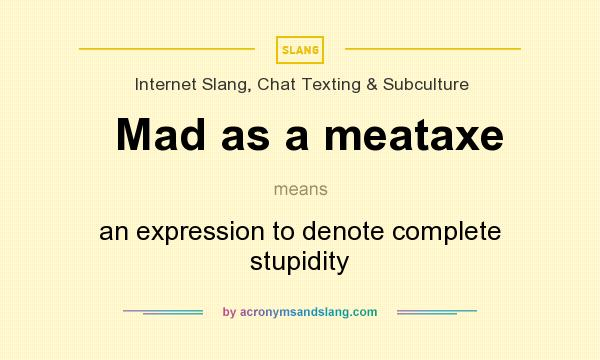 Definition Of Mad As A Meataxe   Mad As A Meataxe Stands For An Expression  To Denote Complete Stupidity. By AcronymsAndSlang.com