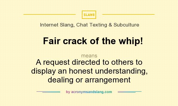 What does Fair crack of the whip! mean? It stands for A request directed to others to display an honest understanding, dealing or arrangement