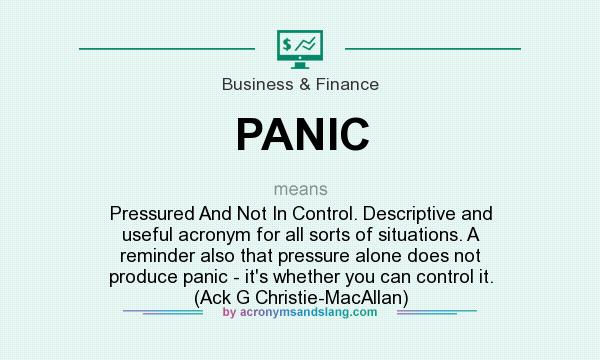 PANIC - Pressured And Not In Control  Descriptive and useful