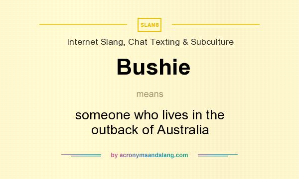 What does Bushie mean? It stands for someone who lives in the outback of Australia