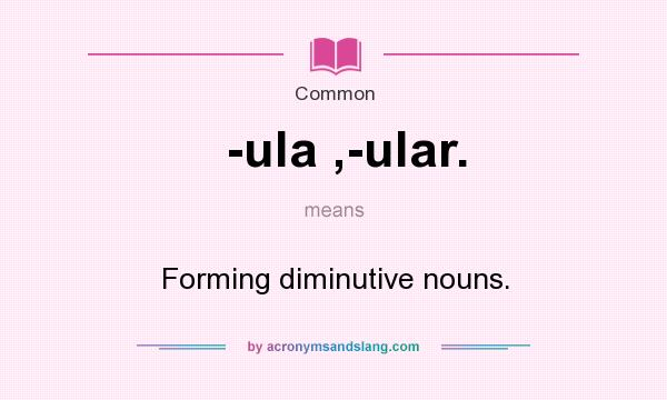 Definition Of  Ula , Ular.    Ula , Ular. Stands For Forming Diminutive  Nouns.. By AcronymsAndSlang.com