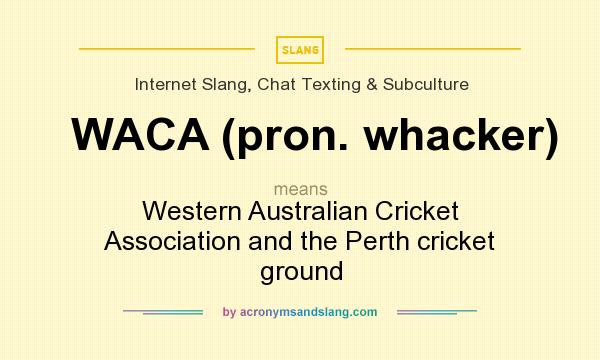 What does WACA (pron. whacker) mean? It stands for Western Australian Cricket Association and the Perth cricket ground