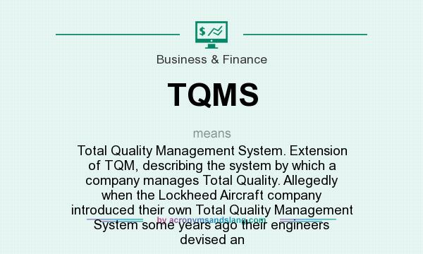 What does TQMS mean? It stands for Total Quality Management System. Extension of TQM, describing the system by which a company manages Total Quality. Allegedly when the Lockheed Aircraft company introduced their own Total Quality Management System some years ago their engineers devised an