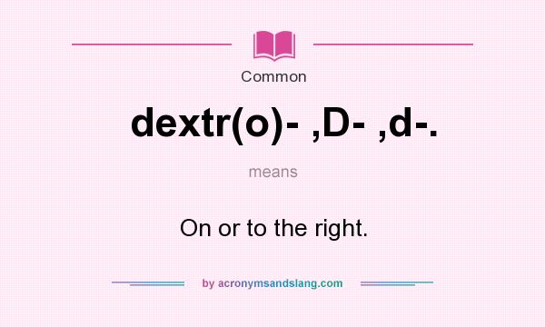 What does dextr(o)- ,D- ,d-. mean? It stands for On or to the right.