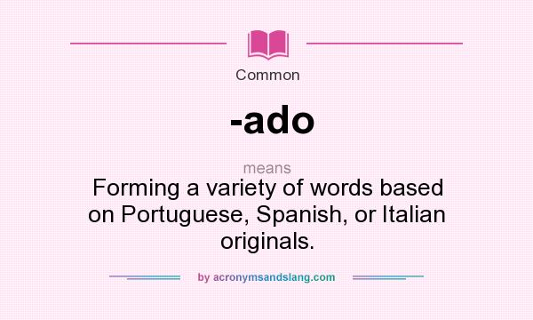 What Does Ado Mean Definition Of Ado Ado Stands For Forming A Variety Of Words Based On Portuguese Spanish Or Italian Originals By Acronymsandslang Com