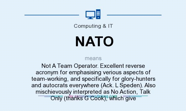 What does NATO mean? It stands for Not A Team Operator. Excellent reverse acronym for emphasising verious aspects of team-working, and specifically for glory-hunters and autocrats everywhere (Ack. L Speden). Also mischievously interpreted as No Action, Talk Only (thanks G Cook), which give