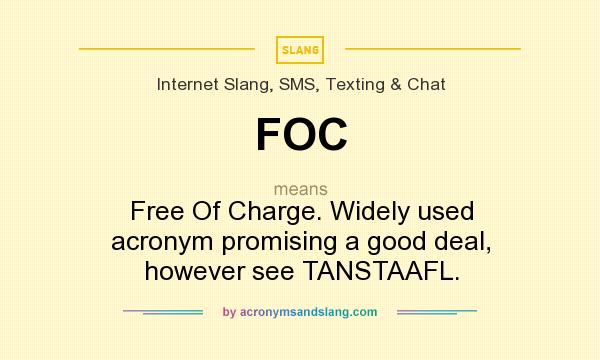 What does FOC mean? It stands for Free Of Charge. Widely used acronym promising a good deal, however see TANSTAAFL.