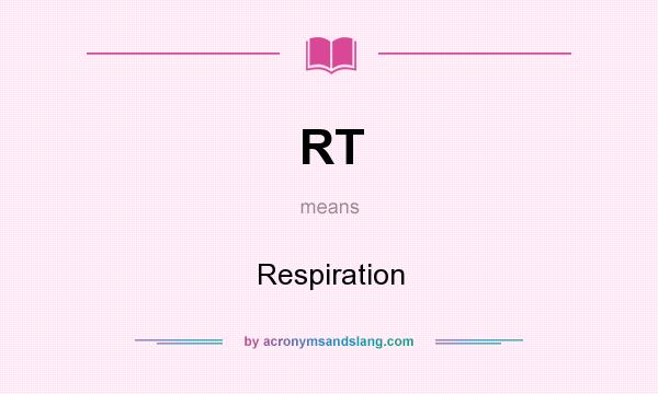 What does RT mean? It stands for Respiration