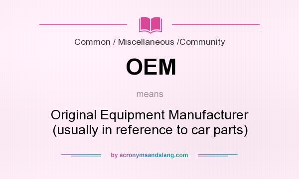 What does OEM mean? It stands for Original Equipment Manufacturer (usually in reference to car parts)