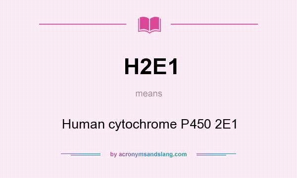 What does H2E1 mean? It stands for Human cytochrome P450 2E1