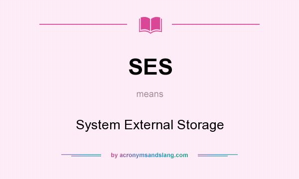 What does SES mean? It stands for System External Storage