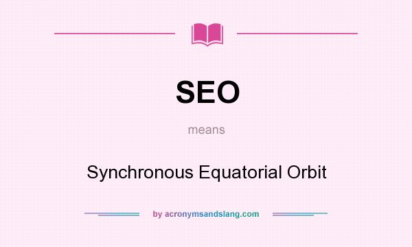 What does SEO mean? It stands for Synchronous Equatorial Orbit
