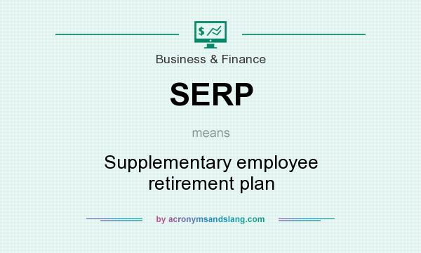 What does SERP mean? It stands for Supplementary employee retirement plan