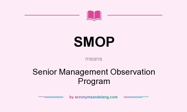 What does SMOP mean? It stands for Senior Management Observation Program