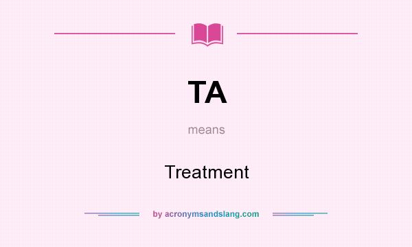 What does TA mean? It stands for Treatment