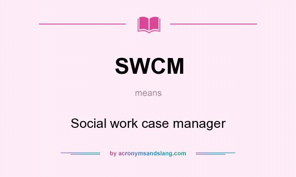 What does SWCM mean? It stands for Social work case manager