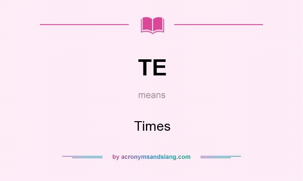 What does TE mean? It stands for Times