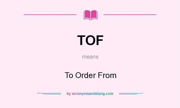 What does TOF mean? It stands for To Order From