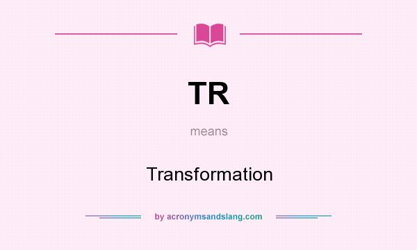 What does TR mean? It stands for Transformation