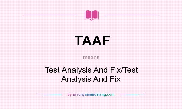What does TAAF mean? It stands for Test Analysis And Fix/Test Analysis And Fix