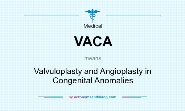 What does VACA mean? It stands for Valvuloplasty and Angioplasty in Congenital Anomalies
