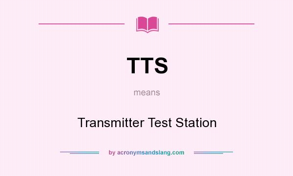 What does TTS mean? It stands for Transmitter Test Station