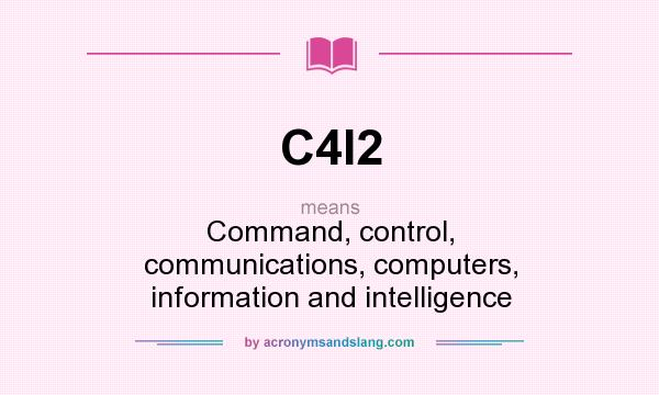 What does C4I2 mean? It stands for Command, control, communications, computers, information and intelligence