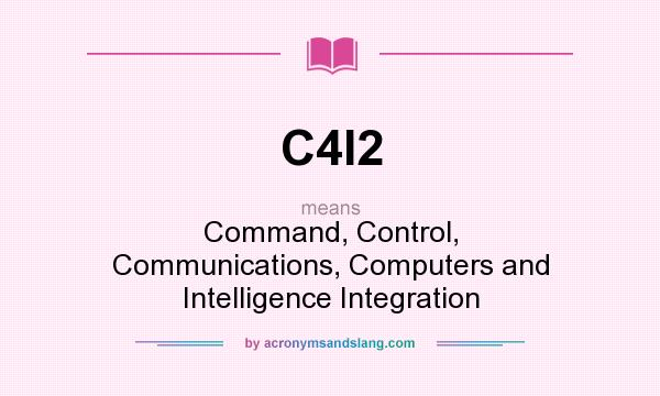 What does C4I2 mean? It stands for Command, Control, Communications, Computers and Intelligence Integration