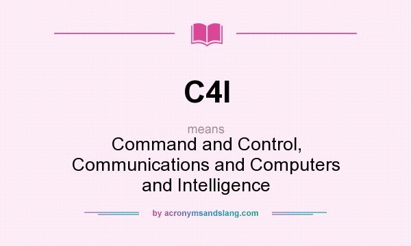 What does C4I mean? It stands for Command and Control, Communications and Computers and Intelligence