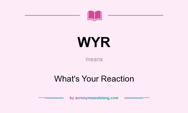 What does WYR mean? It stands for What`s Your Reaction