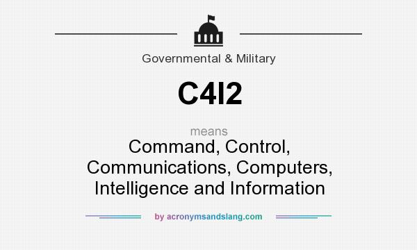 What does C4I2 mean? It stands for Command, Control, Communications, Computers, Intelligence and Information
