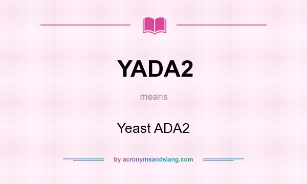 What does YADA2 mean? It stands for Yeast ADA2