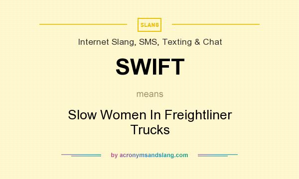 What does SWIFT mean? It stands for Slow Women In Freightliner Trucks