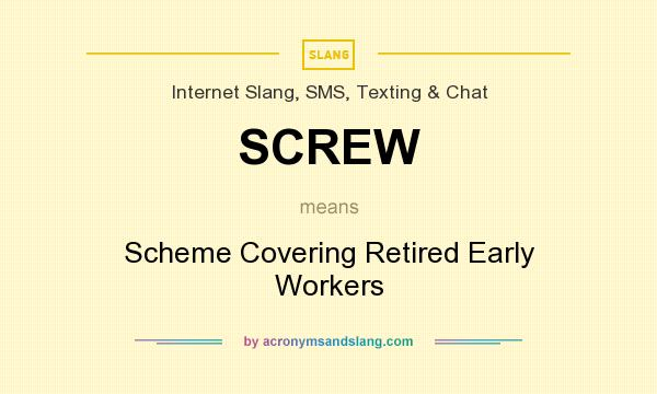 What does SCREW mean? It stands for Scheme Covering Retired Early Workers