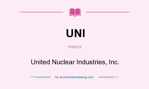 What does UNI mean? It stands for United Nuclear Industries, Inc.
