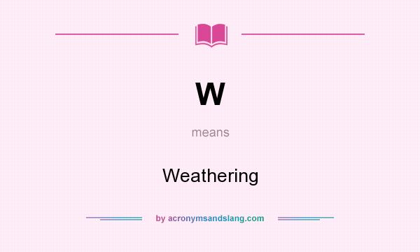 What does W mean? It stands for Weathering