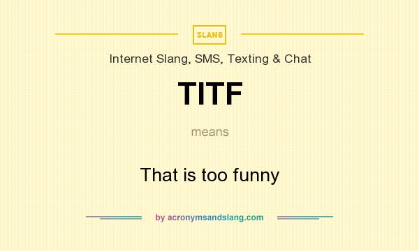 What does TITF mean? It stands for That is too funny