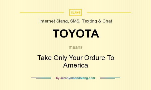 What does TOYOTA mean? It stands for Take Only Your Ordure To America