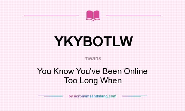 What does YKYBOTLW mean? It stands for You Know You`ve Been Online Too Long When