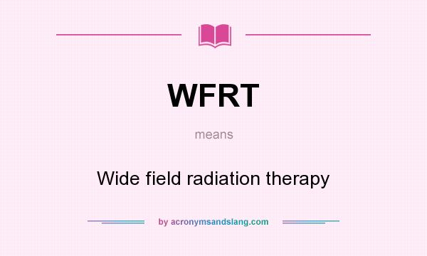 What does WFRT mean? It stands for Wide field radiation therapy